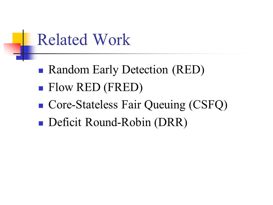 Related Work Random Early Detection (RED) Flow RED (FRED) Core-Stateless Fair Queuing (CSFQ) Deficit Round-Robin (DRR)