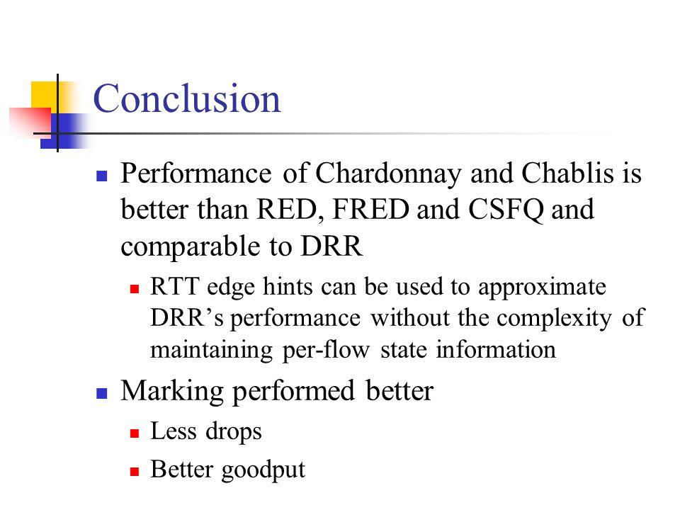 Conclusion Performance of Chardonnay and Chablis is better than RED, FRED and CSFQ and comparable to DRR RTT edge hints can be used to approximate DRR's performance without the complexity of maintaining per-flow state information Marking performed better Less drops Better goodput