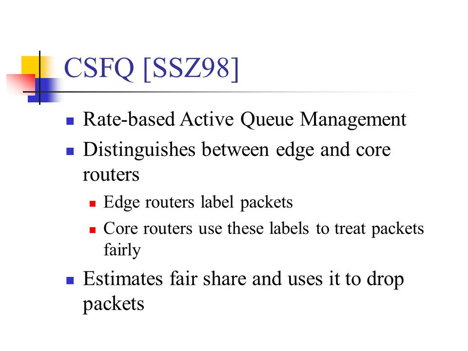 CSFQ [SSZ98] Rate-based Active Queue Management Distinguishes between edge and core routers Edge routers label packets Core routers use these labels to treat packets fairly Estimates fair share and uses it to drop packets