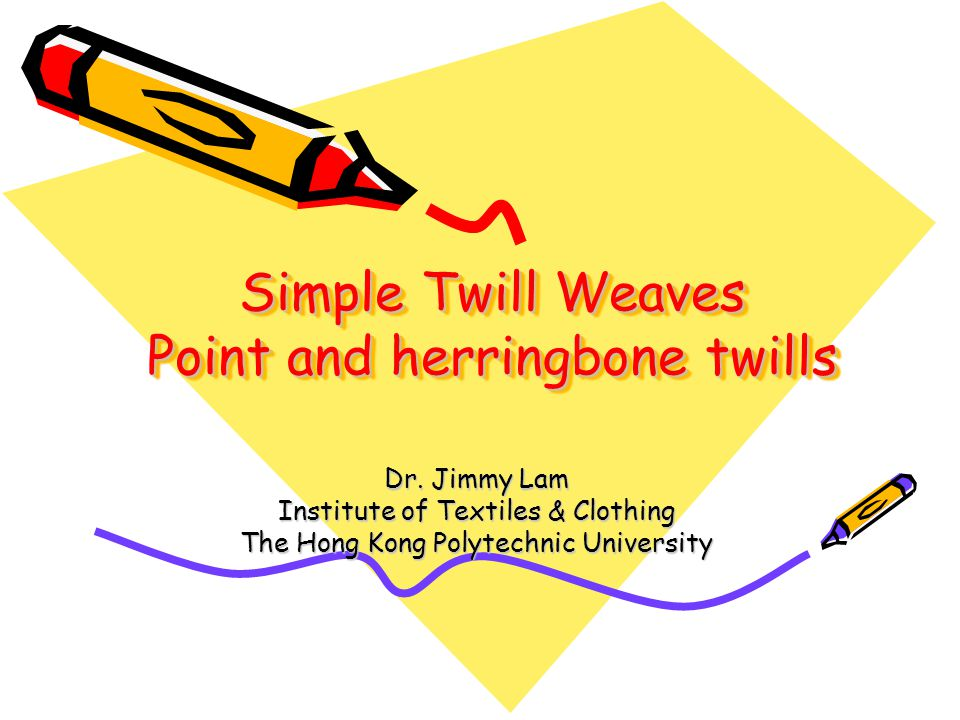Simple Twill Weaves Point and herringbone twills Dr. Jimmy Lam Institute of Textiles & Clothing The Hong Kong Polytechnic University