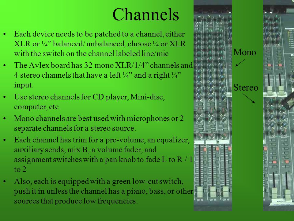 Channels Each device needs to be patched to a channel, either XLR or ¼ balanced/ unbalanced, choose ¼ or XLR with the switch on the channel labeled line/mic The Avlex board has 32 mono XLR/1/4 channels and 4 stereo channels that have a left ¼ and a right ¼ input.