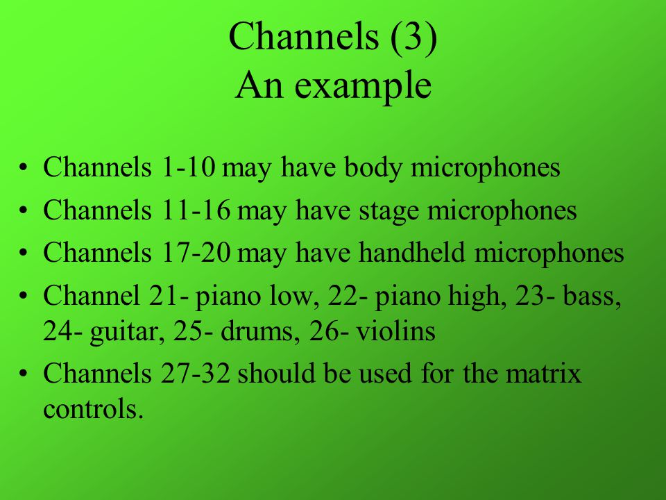 Channels (3) An example Channels 1-10 may have body microphones Channels 11-16 may have stage microphones Channels 17-20 may have handheld microphones Channel 21- piano low, 22- piano high, 23- bass, 24- guitar, 25- drums, 26- violins Channels 27-32 should be used for the matrix controls.