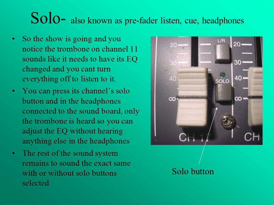 Solo- also known as pre-fader listen, cue, headphones So the show is going and you notice the trombone on channel 11 sounds like it needs to have its EQ changed and you cant turn everything off to listen to it.