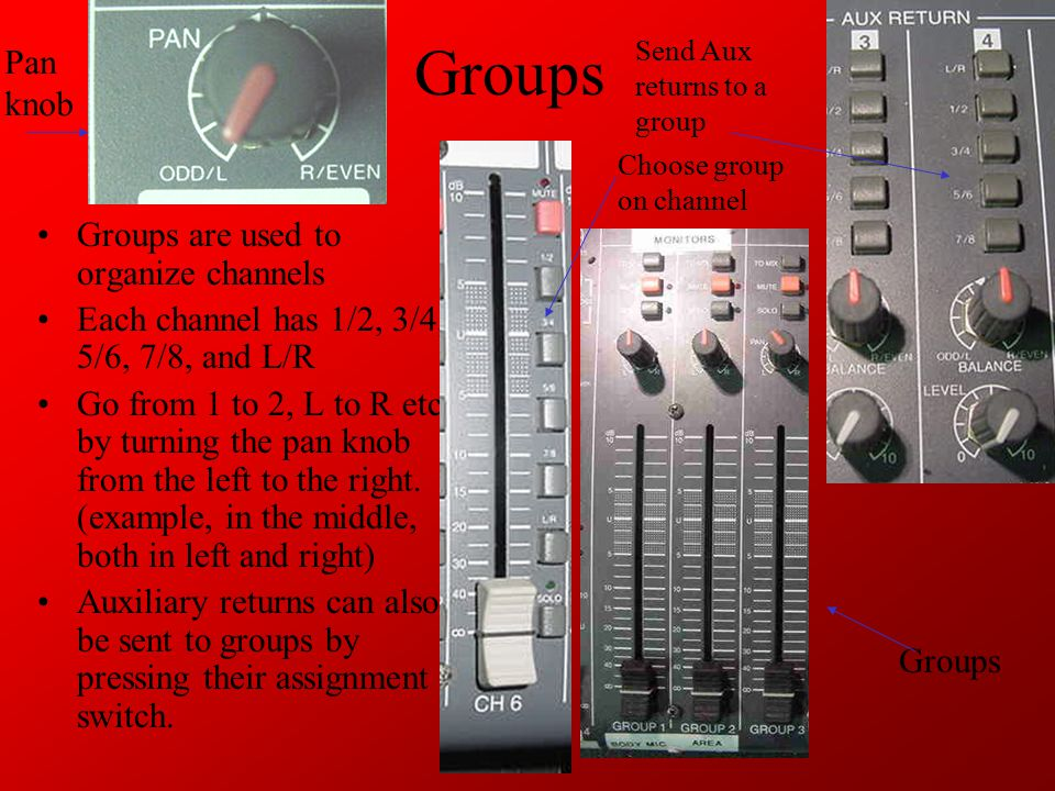 Groups Groups are used to organize channels Each channel has 1/2, 3/4, 5/6, 7/8, and L/R Go from 1 to 2, L to R etc.
