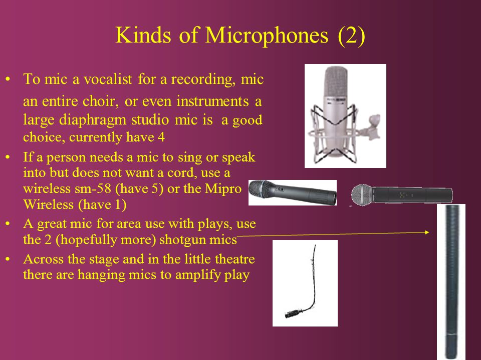 Kinds of Microphones (2) To mic a vocalist for a recording, mic an entire choir, or even instruments a large diaphragm studio mic is a good choice, currently have 4 If a person needs a mic to sing or speak into but does not want a cord, use a wireless sm-58 (have 5) or the Mipro Wireless (have 1) A great mic for area use with plays, use the 2 (hopefully more) shotgun mics Across the stage and in the little theatre there are hanging mics to amplify play