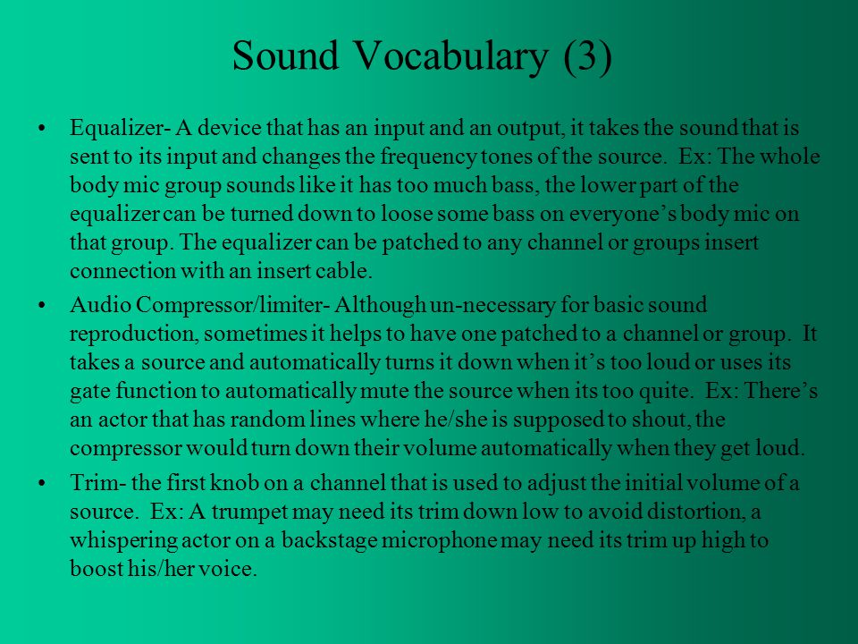 Sound Vocabulary (3) Equalizer- A device that has an input and an output, it takes the sound that is sent to its input and changes the frequency tones of the source.