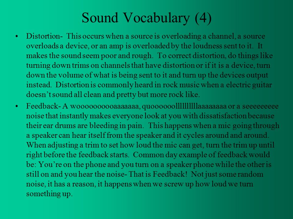 Sound Vocabulary (4) Distortion- This occurs when a source is overloading a channel, a source overloads a device, or an amp is overloaded by the loudness sent to it.