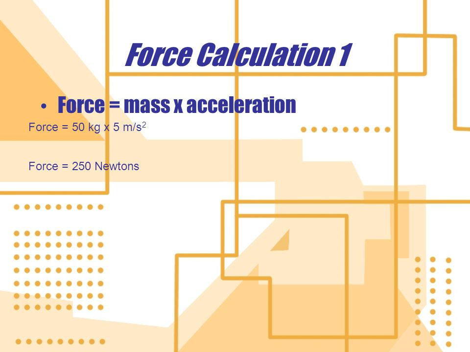 Force Calculation 1 Force = mass x acceleration Force = 50 kg x 5 m/s 2 Force = 250 Newtons