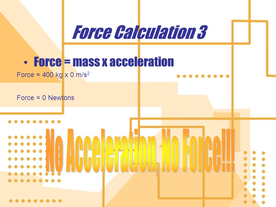 Force Calculation 3 Force = mass x acceleration Force = 400 kg x 0 m/s 2 Force = 0 Newtons