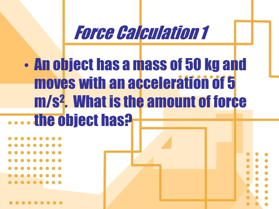 Force Calculation 2 If an object accelerates at a rate of 7 m/s 2 and has a mass of 75 kg, what is the amount of force the object has.