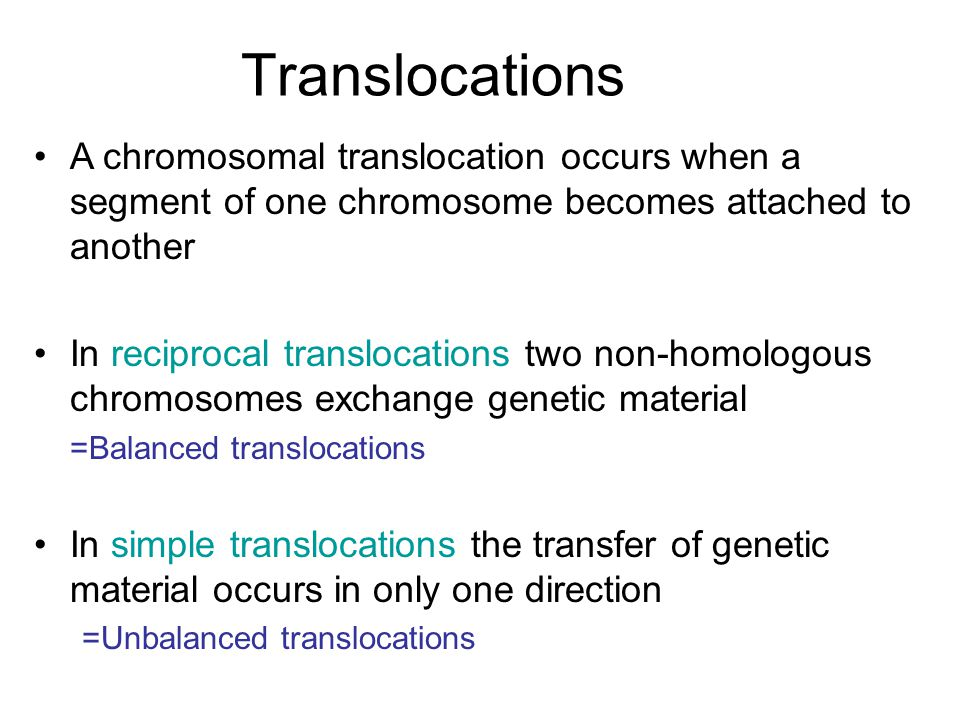 A chromosomal translocation occurs when a segment of one chromosome becomes attached to another In reciprocal translocations two non-homologous chromosomes exchange genetic material =Balanced translocations In simple translocations the transfer of genetic material occurs in only one direction =Unbalanced translocations Translocations
