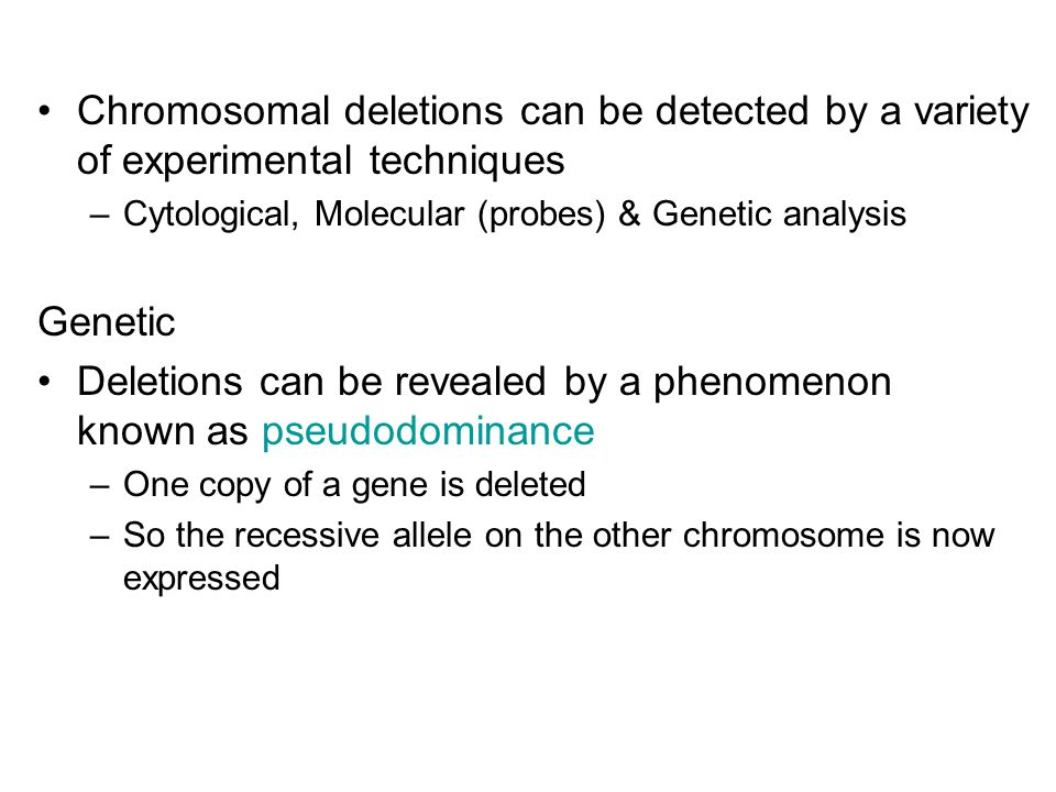 Chromosomal deletions can be detected by a variety of experimental techniques –Cytological, Molecular (probes) & Genetic analysis Genetic Deletions can be revealed by a phenomenon known as pseudodominance –One copy of a gene is deleted –So the recessive allele on the other chromosome is now expressed