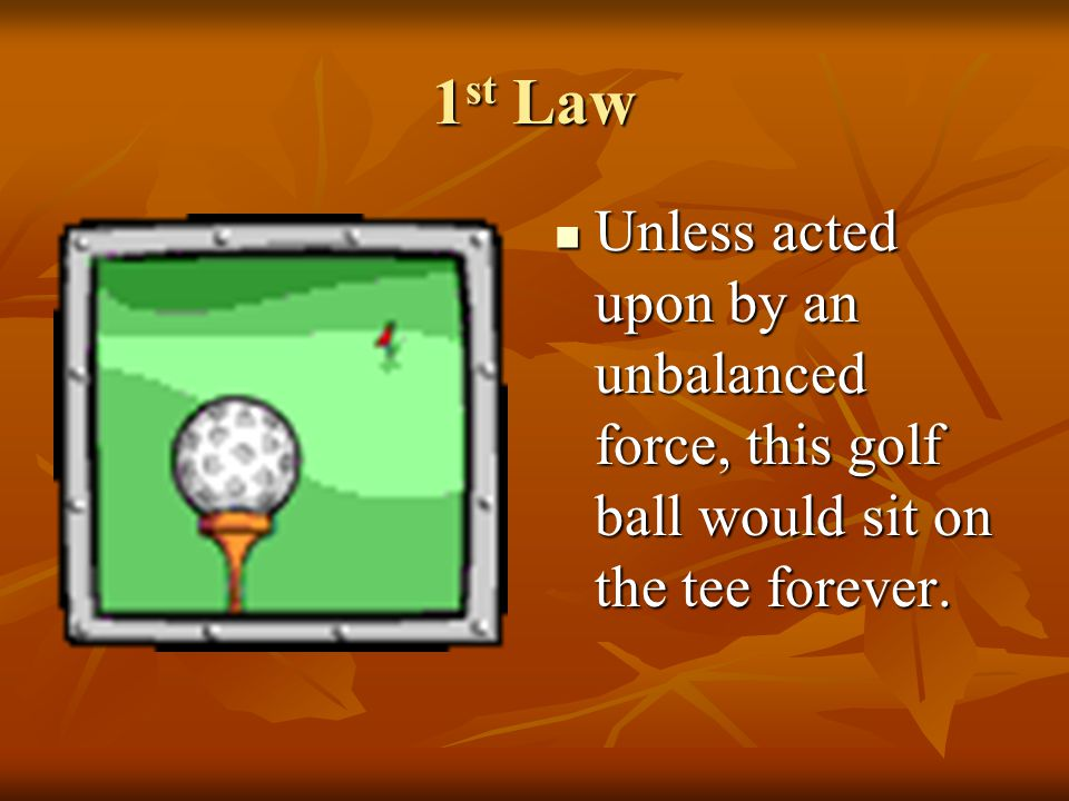 1 st Law Once airborne, unless acted on by an unbalanced force (gravity and air – fluid friction), it would never stop.