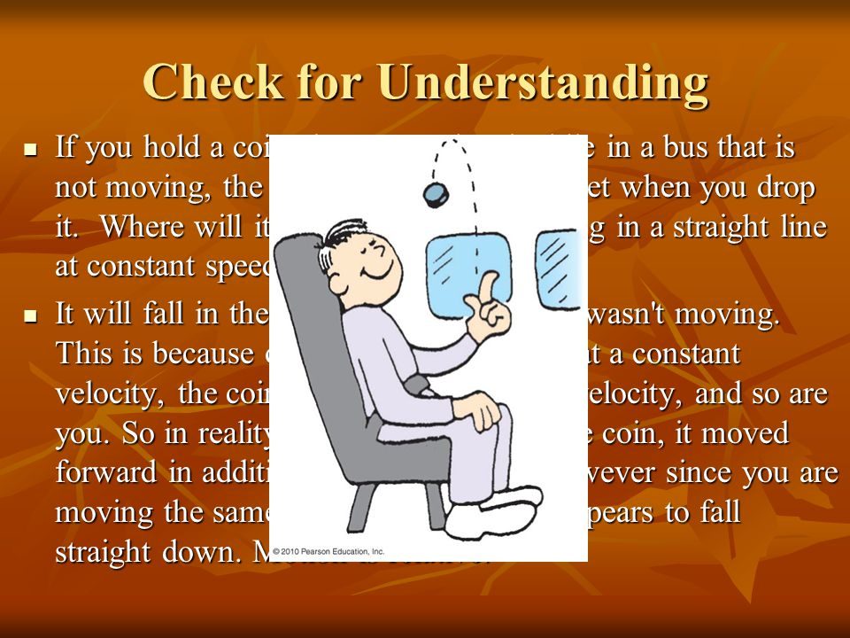 Check for Understanding If you hold a coin above your head while in a bus that is not moving, the coin will land at your feet when you drop it.