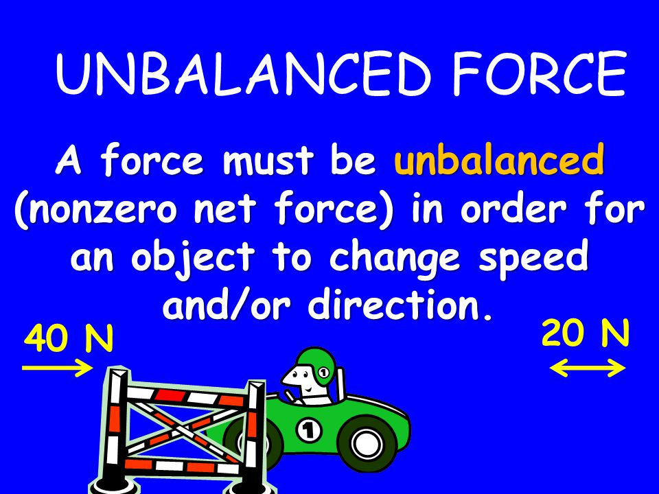 UNBALANCED FORCE A force must be unbalanced (nonzero net force) in order for an object to change speed and/or direction.