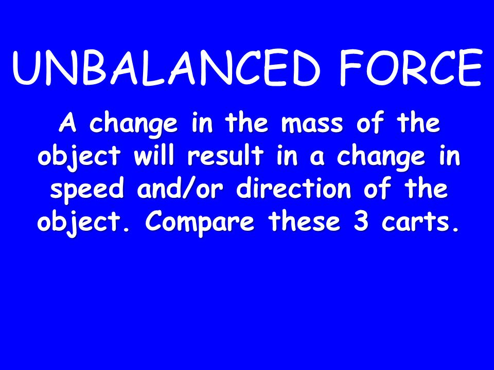 UNBALANCED FORCE A change in the mass of the object will result in a change in speed and/or direction of the object.