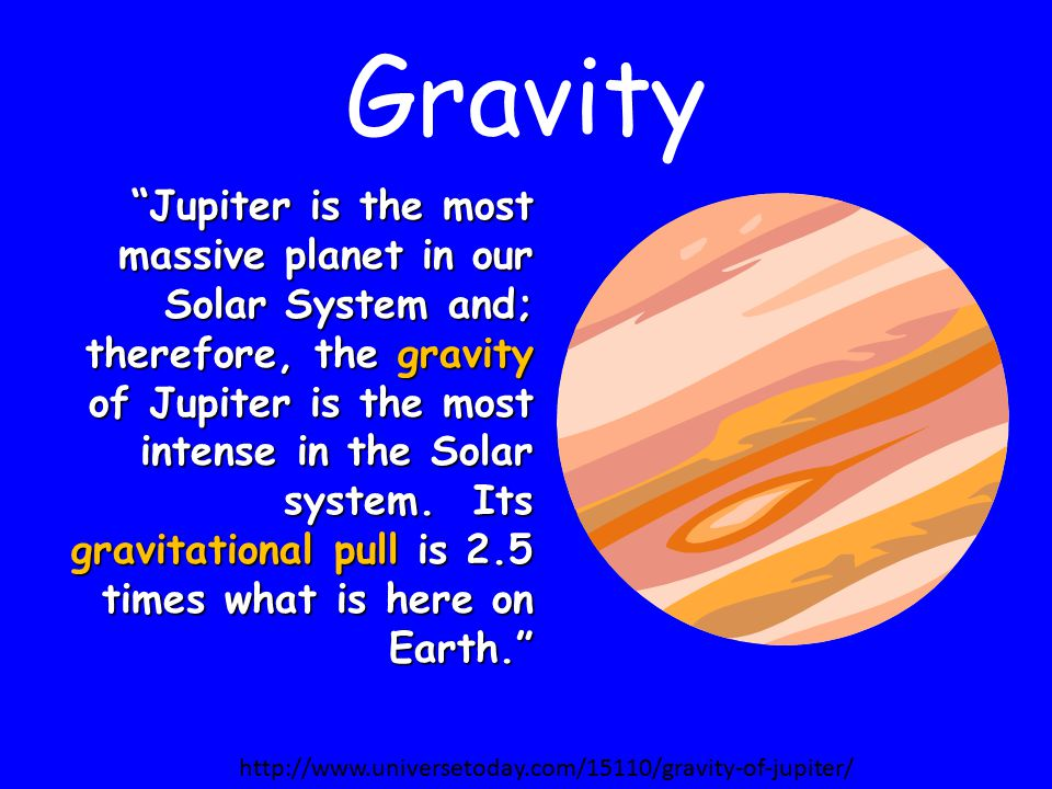 Gravity Jupiter is the most massive planet in our Solar System and; therefore, the gravity of Jupiter is the most intense in the Solar system.