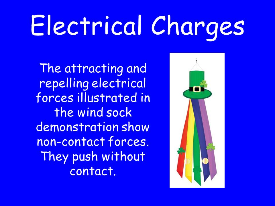 Electrical Charges The attracting and repelling electrical forces illustrated in the wind sock demonstration show non-contact forces.