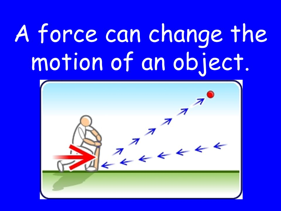 A force can change the motion of an object.
