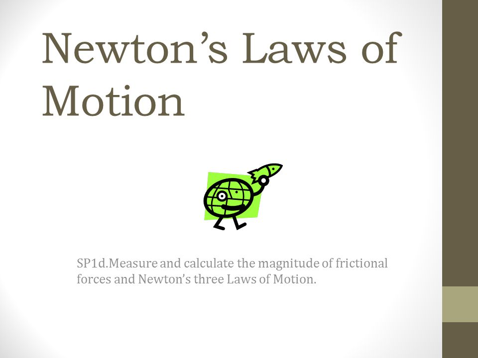 Newton's First Law An object at rest tends to stay at rest and an object in motion tends to stay in motion unless acted upon by an unbalanced force.
