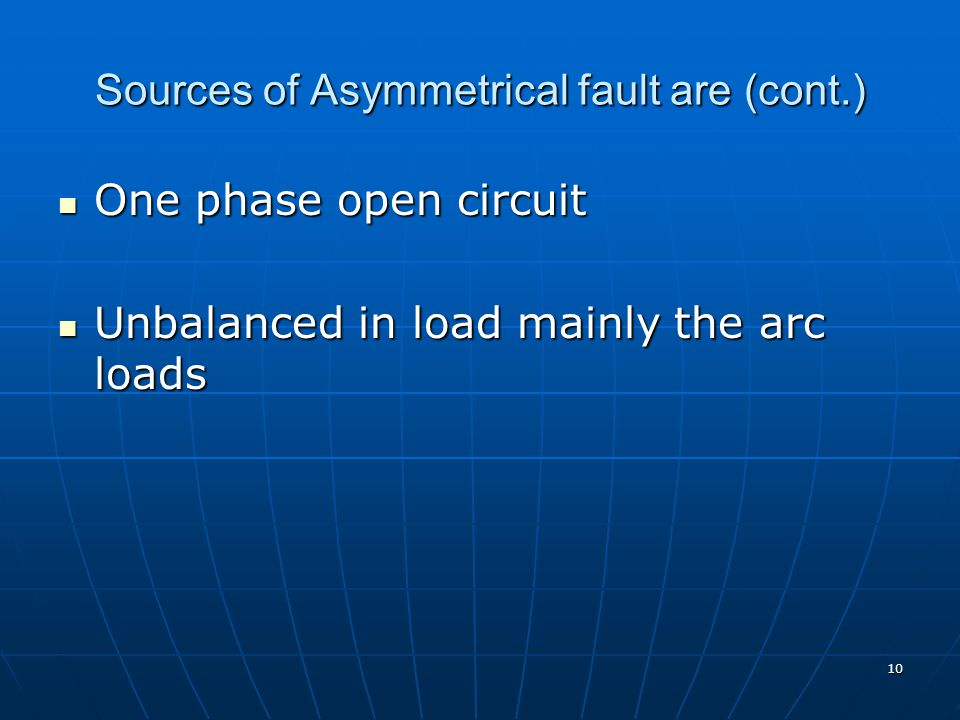 10 Sources of Asymmetrical fault are (cont.) One phase open circuit One phase open circuit Unbalanced in load mainly the arc loads Unbalanced in load mainly the arc loads