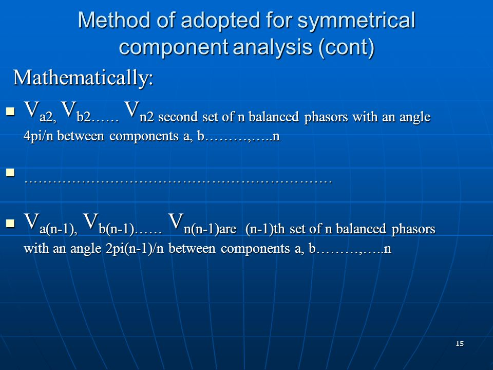 15 Method of adopted for symmetrical component analysis (cont) Mathematically: Mathematically: V a2, V b2…… V n2 second set of n balanced phasors with an angle 4pi/n between components a, b………,…..n V a2, V b2…… V n2 second set of n balanced phasors with an angle 4pi/n between components a, b………,…..n ……………………………………………………….