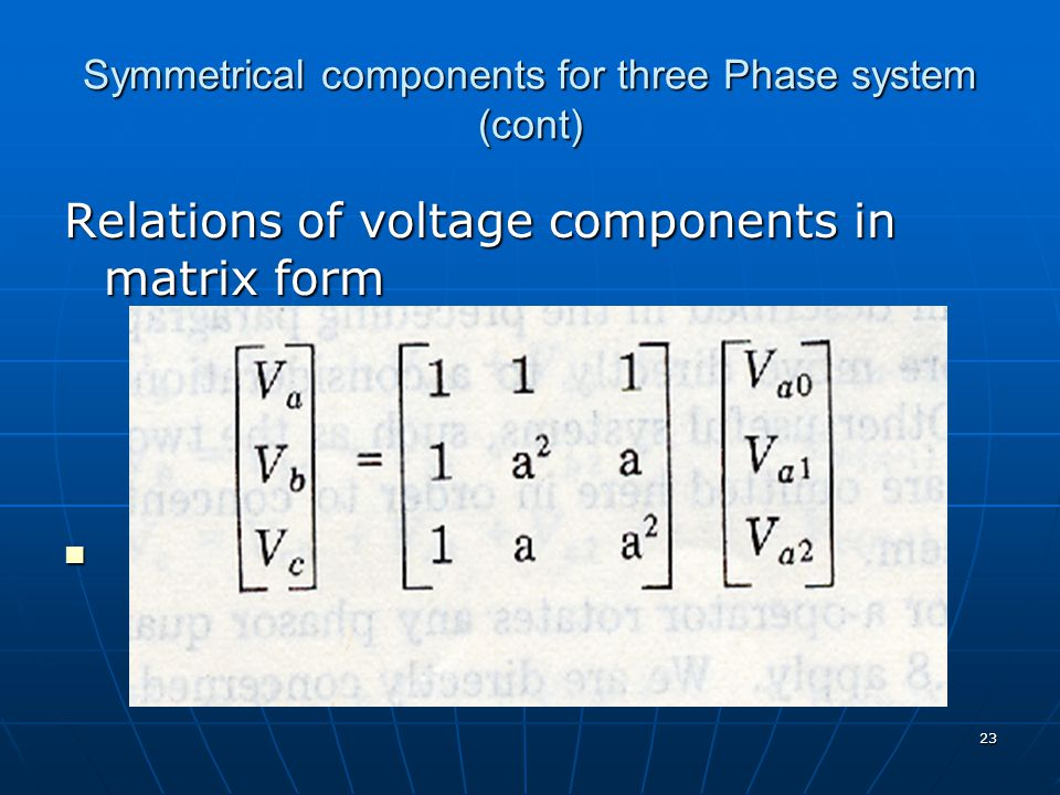 23 Symmetrical components for three Phase system (cont) Relations of voltage components in matrix form