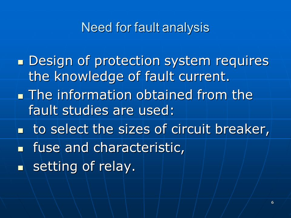 6 Need for fault analysis Design of protection system requires the knowledge of fault current.
