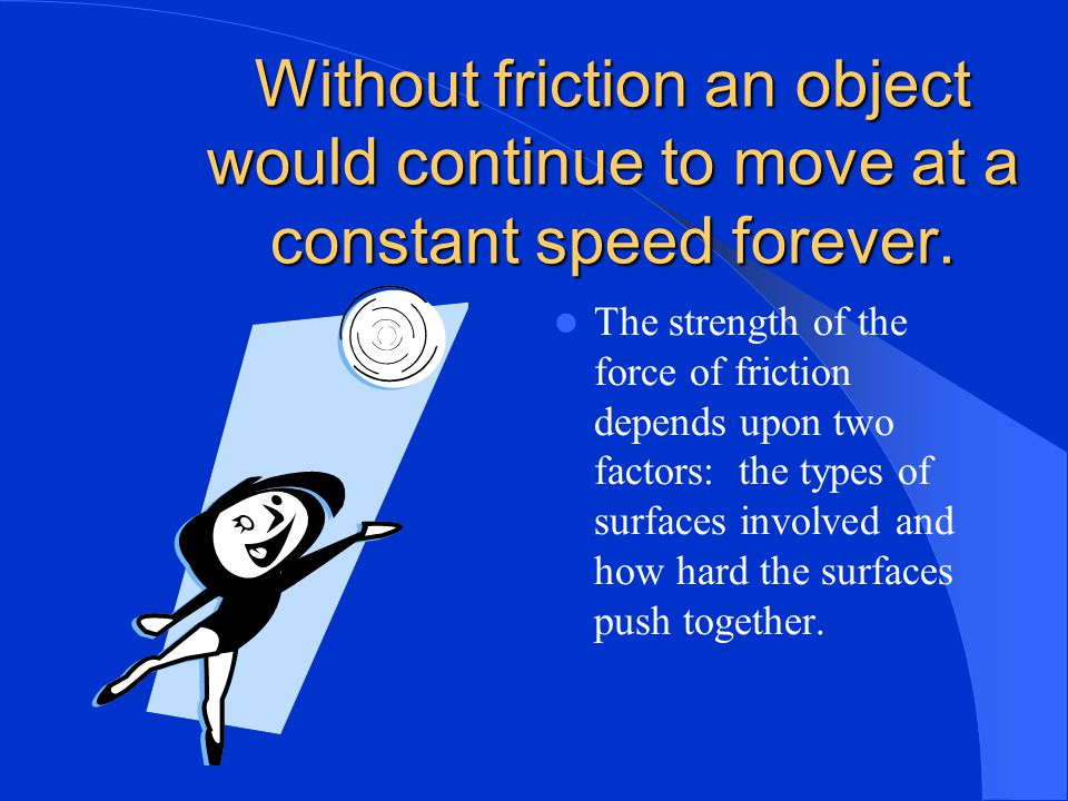 Friction Friction is the force that one surface exerts on another when the two rub against each other. Friction opposes motion. Friction acts in a dir