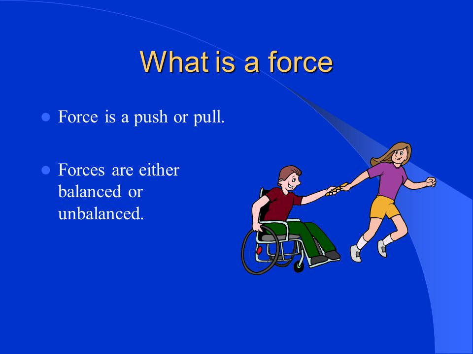 What is a force Force is a push or pull. Forces are either balanced or unbalanced.
