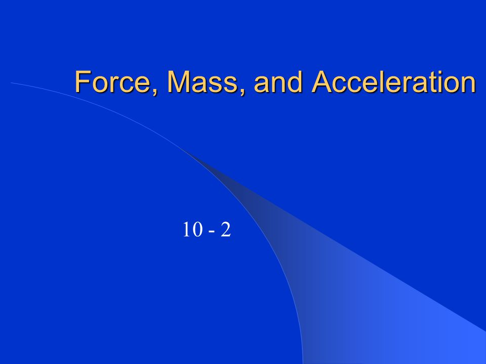 Force, Mass, and Acceleration 10 - 2