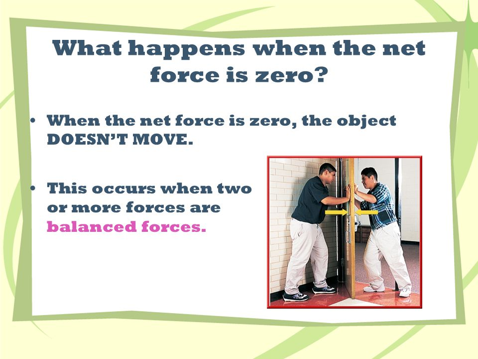 What happens when the net force is zero. When the net force is zero, the object DOESN'T MOVE.