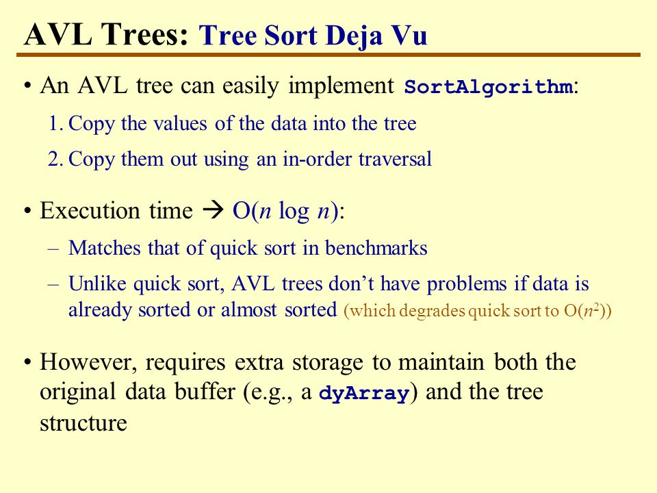 AVL Trees: Tree Sort Deja Vu An AVL tree can easily implement SortAlgorithm : 1.Copy the values of the data into the tree 2.Copy them out using an in-order traversal Execution time  O(n log n): –Matches that of quick sort in benchmarks –Unlike quick sort, AVL trees don't have problems if data is already sorted or almost sorted (which degrades quick sort to O(n 2 )) However, requires extra storage to maintain both the original data buffer (e.g., a dyArray ) and the tree structure