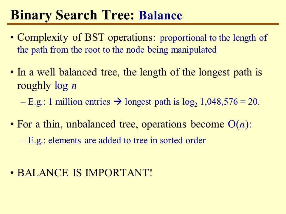 Binary Search Tree: Balance Complexity of BST operations: proportional to the length of the path from the root to the node being manipulated In a well balanced tree, the length of the longest path is roughly log n –E.g.: 1 million entries  longest path is log 2 1,048,576 = 20.