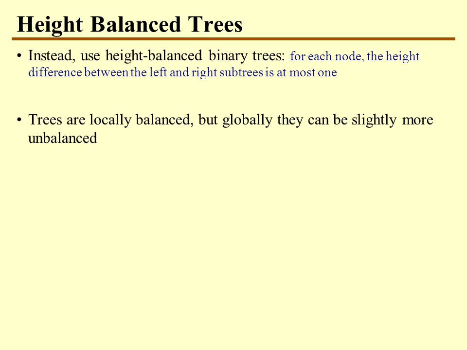 Height Balanced Trees Instead, use height-balanced binary trees: for each node, the height difference between the left and right subtrees is at most o