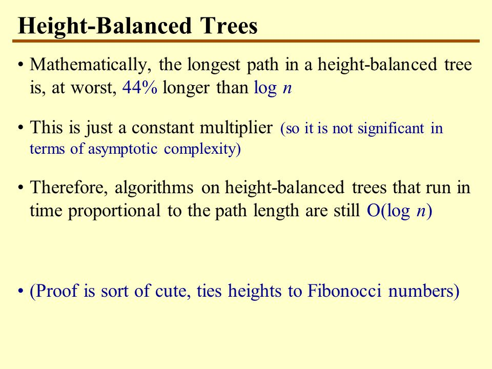 Height-Balanced Trees Mathematically, the longest path in a height-balanced tree is, at worst, 44% longer than log n This is just a constant multiplier (so it is not significant in terms of asymptotic complexity) Therefore, algorithms on height-balanced trees that run in time proportional to the path length are still O(log n) (Proof is sort of cute, ties heights to Fibonocci numbers)