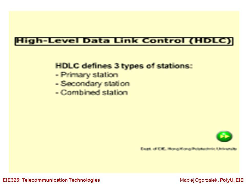 Maciej Ogorzałek, PolyU, EIEEIE325: Telecommunication Technologies HDLC Syntax  HDLC (High level Data Link Control)  ISO 33009, ISO 4335  Stations: Primary, Secondary, Combined  Link Balance or Unbalanced  Transfer Modes NRM, ABM, ARM  Frames I-frames, S-frames, U- frames
