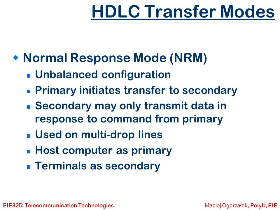 Maciej Ogorzałek, PolyU, EIEEIE325: Telecommunication Technologies HDLC Transfer Modes  Asynchronous Balanced Mode (ABM) Balanced configuration Either station may initiate transmission without receiving permission Most widely used No polling overhead