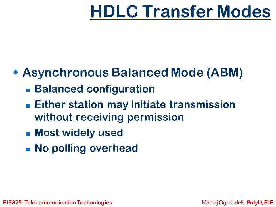 Maciej Ogorzałek, PolyU, EIEEIE325: Telecommunication Technologies HDLC Transfer Modes  Asynchronous Response Mode (ARM) Unbalanced configuration Secondary may initiate transmission without permission form primary Primary responsible for line Rarely used