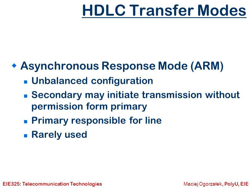 Maciej Ogorzałek, PolyU, EIEEIE325: Telecommunication Technologies HDLC Frame Types  Three types of frames I-frames : Information (data) S-frames : Supervisory (ARQ) U-frames : Unnumbered (other)  Frame structure the same in each case