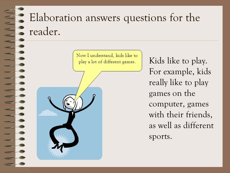 Elaboration answers questions for the reader. Kids like to play.