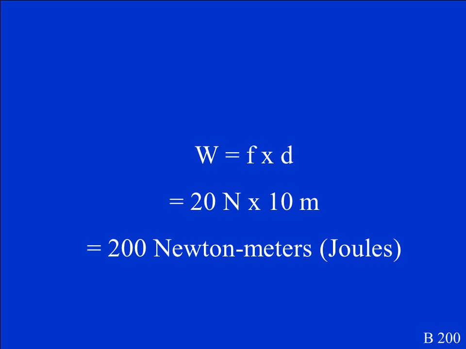 B 200 Calculate: If a man pushes a concrete block 10 meters with a force of 20 N, how much work has he done?