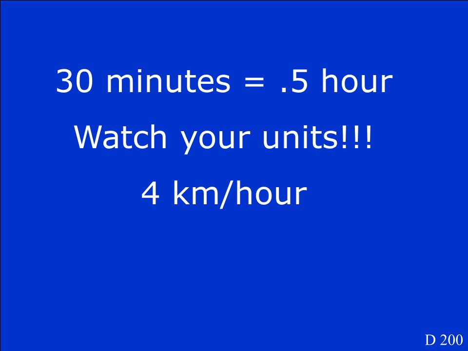 A student walks 2 km in 30 minutes. What is the student's average speed in km/h? D 200