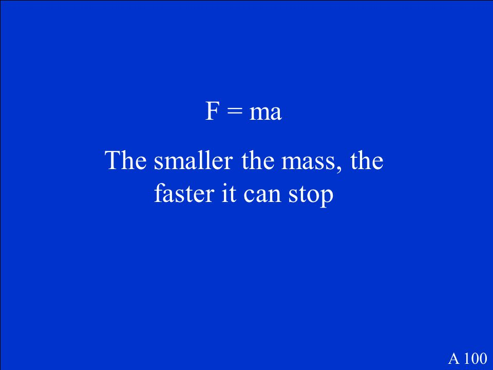 F = ma The smaller the mass, the faster it can stop A 100