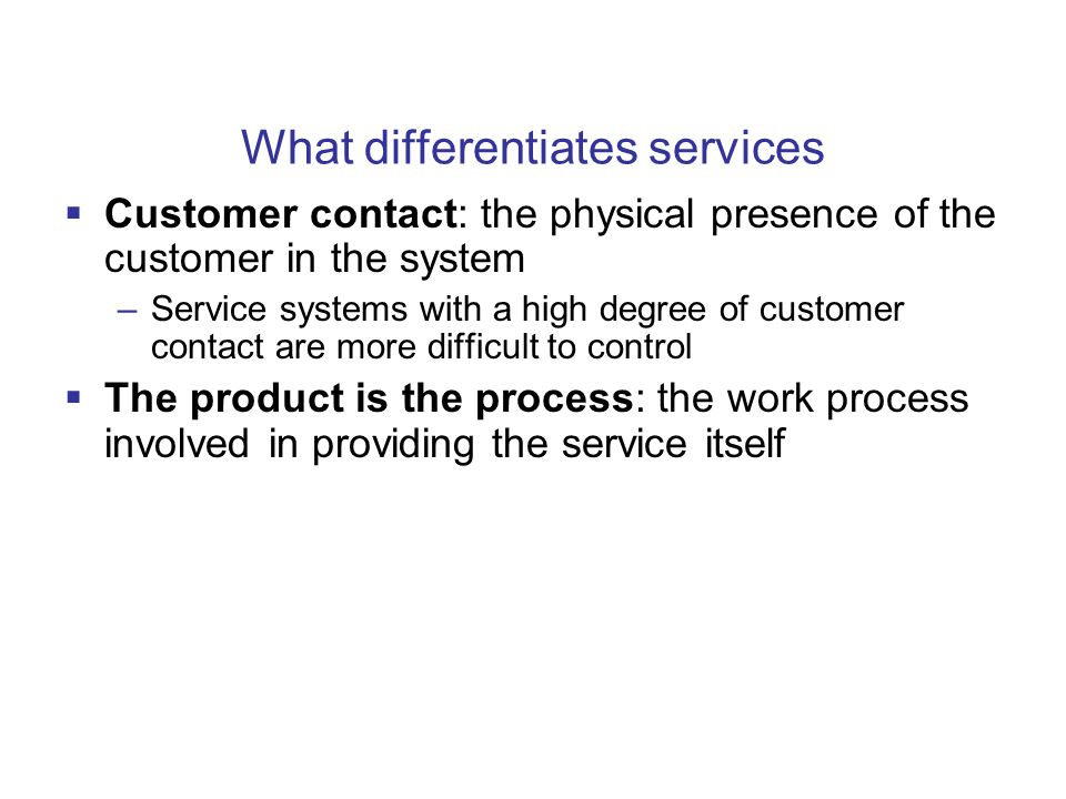 What differentiates services  Customer contact: the physical presence of the customer in the system –Service systems with a high degree of customer contact are more difficult to control  The product is the process: the work process involved in providing the service itself