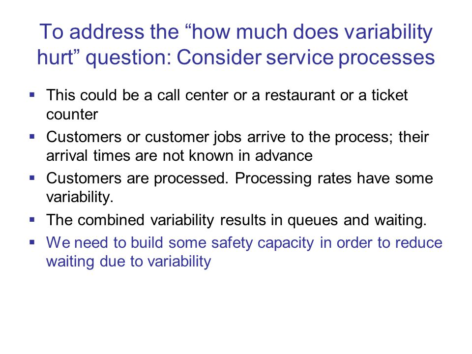 To address the how much does variability hurt question: Consider service processes  This could be a call center or a restaurant or a ticket counter  Customers or customer jobs arrive to the process; their arrival times are not known in advance  Customers are processed.