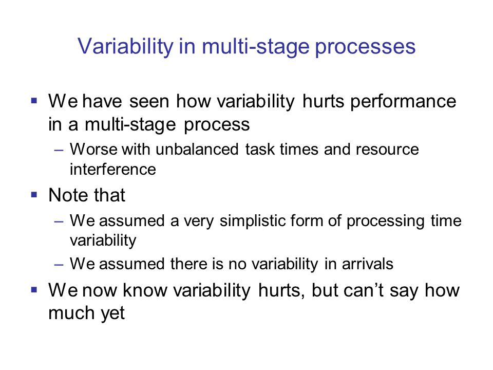 Variability in multi-stage processes  We have seen how variability hurts performance in a multi-stage process –Worse with unbalanced task times and resource interference  Note that –We assumed a very simplistic form of processing time variability –We assumed there is no variability in arrivals  We now know variability hurts, but can't say how much yet