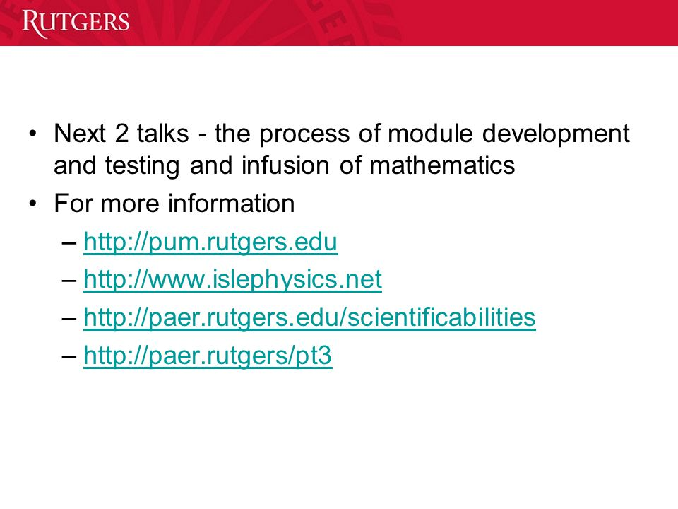 Next 2 talks - the process of module development and testing and infusion of mathematics For more information –http://pum.rutgers.eduhttp://pum.rutgers.edu –http://www.islephysics.nethttp://www.islephysics.net –http://paer.rutgers.edu/scientificabilitieshttp://paer.rutgers.edu/scientificabilities –http://paer.rutgers/pt3http://paer.rutgers/pt3