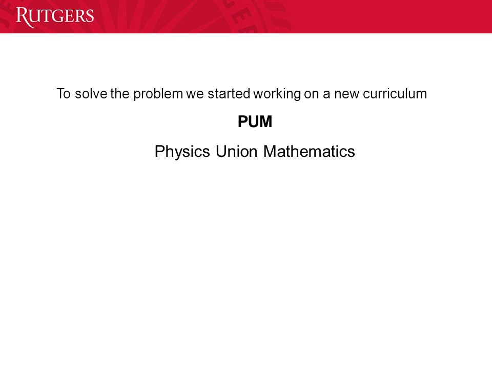 To solve the problem we started working on a new curriculum PUM Physics Union Mathematics