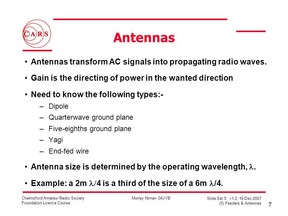 7 Chelmsford Amateur Radio Society Foundation Licence Course Murray Niman G6JYB Slide Set 5: v1.2, 16-Dec-2007 (5) Feeders & Antennas Antennas Antennas transform AC signals into propagating radio waves.